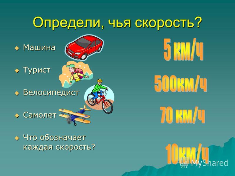 Определи, чья скорость? Машина Машина Турист Турист Велосипедист Велосипедист Самолет Самолет Что обозначает каждая скорость? Что обозначает каждая скорость?