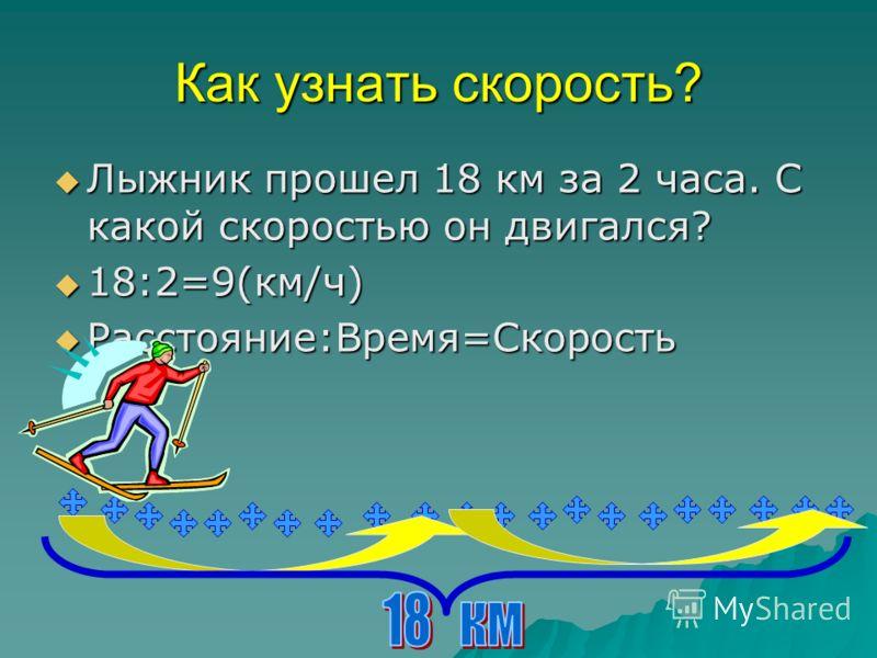 Как узнать скорость? Лыжник прошел 18 км за 2 часа. С какой скоростью он двигался? 18:2=9(км/ч) Расстояние:Время=Скорость