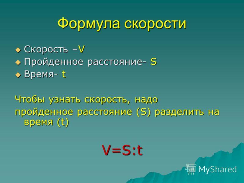 Формула скорости Скорость –V Пройденное расстояние- S Время- t Чтобы узнать скорость, надо пройденное расстояние (S) разделить на время (t) V=S:t