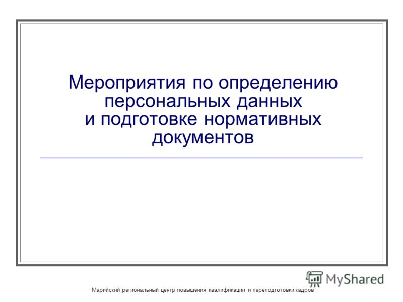 Марийский региональный центр повышения квалификации и переподготовки кадров Мероприятия по определению персональных данных и подготовке нормативных документов