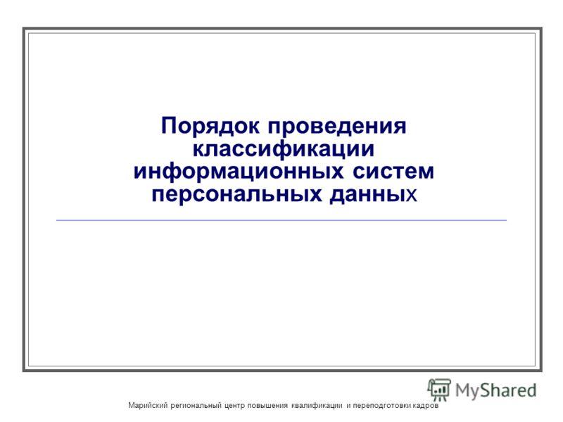 Марийский региональный центр повышения квалификации и переподготовки кадров Порядок проведения классификации информационных систем персональных данных