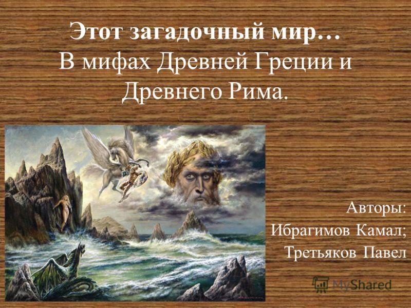 Этот загадочный мир… В мифах Древней Греции и Древнего Рима. Авторы: Ибрагимов Камал; Третьяков Павел