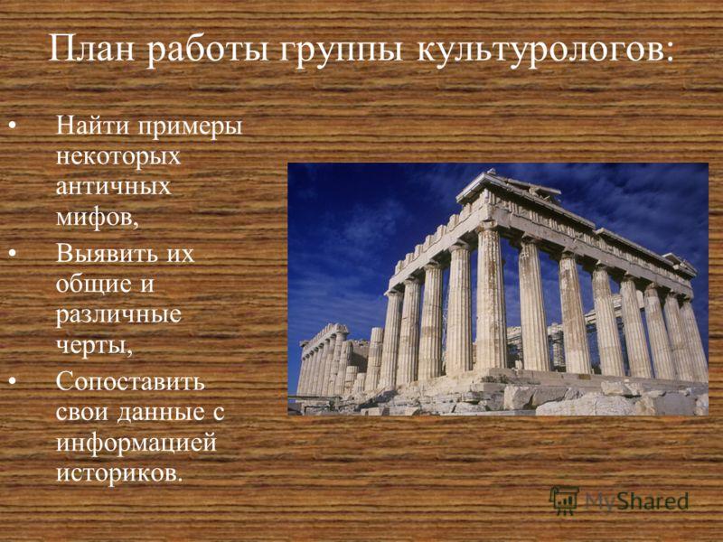 План работы группы культурологов: Найти примеры некоторых античных мифов, Выявить их общие и различные черты, Сопоставить свои данные с информацией историков.