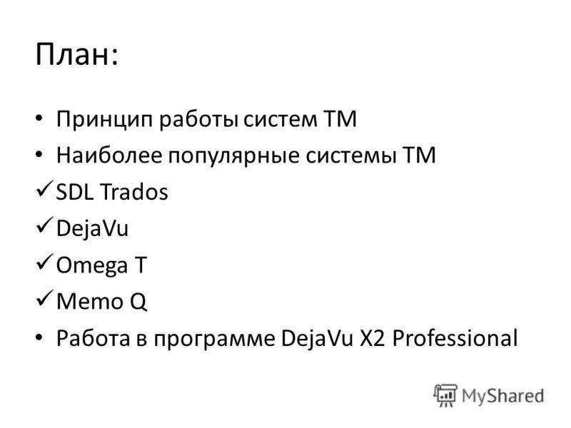 План: Принцип работы систем ТМ Наиболее популярные системы ТМ SDL Trados DejaVu Omega T Memo Q Работа в программе DejaVu X2 Professional