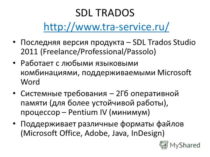 SDL TRADOS http://www.tra-service.ru/ Последняя версия продукта – SDL Trados Studio 2011 (Freelance/Professional/Passolo) Работает с любыми языковыми комбинациями, поддерживаемыми Microsoft Word Системные требования – 2Гб оперативной памяти (для боле