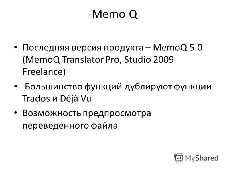 Memo Q Последняя версия продукта – MemoQ 5.0 (MemoQ Translator Pro, Studio 2009 Freelance) Большинство функций дублируют функции Trados и Déjà Vu Возможность предпросмотра переведенного файла