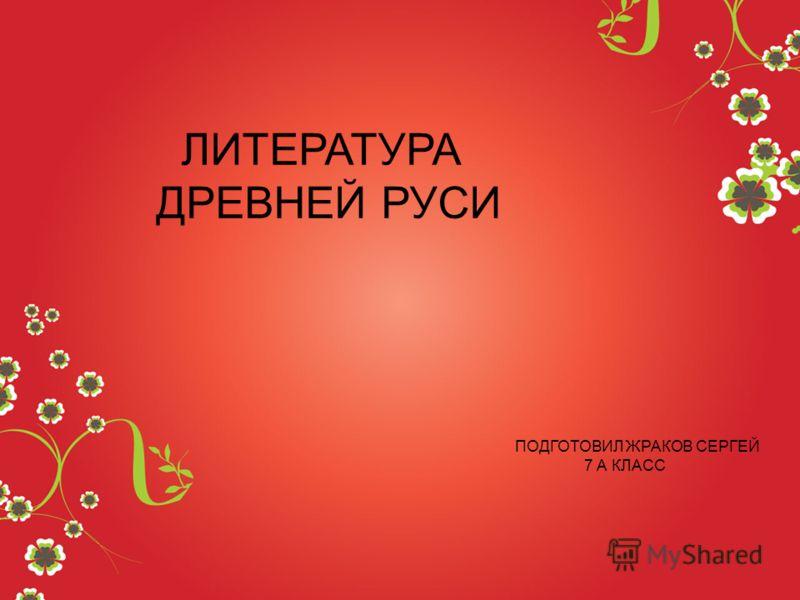 ЛИТЕРАТУРА ДРЕВНЕЙ РУСИ ПОДГОТОВИЛ ЖРАКОВ СЕРГЕЙ 7 А КЛАСС