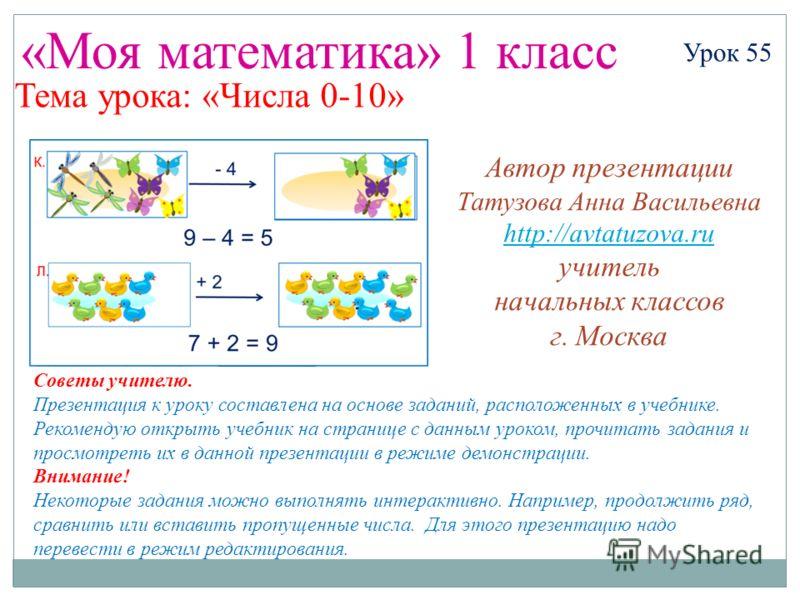 «Моя математика» 1 класс Урок 55 Тема урока: «Числа 0-10» Советы учителю. Презентация к уроку составлена на основе заданий, расположенных в учебнике. Рекомендую открыть учебник на странице с данным уроком, прочитать задания и просмотреть их в данной