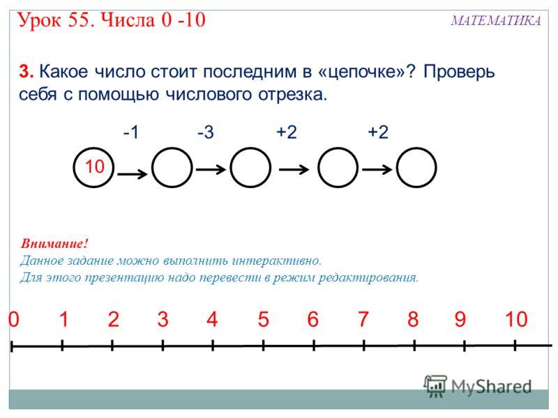 10 -3+2 3. Какое число стоит последним в «цепочке»? Проверь себя с помощью числового отрезка. 135792468100 Внимание! Данное задание можно выполнить интерактивно. Для этого презентацию надо перевести в режим редактирования. МАТЕМАТИКА Урок 55. Числа 0