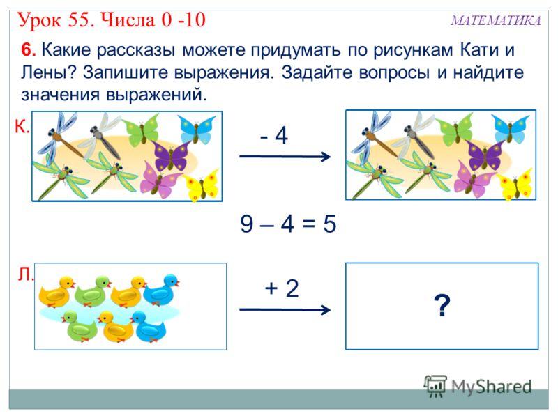 ? - 4 ? 6. Какие рассказы можете придумать по рисункам Кати и Лены? Запишите выражения. Задайте вопросы и найдите значения выражений. + 2 К. Л. 9 – 4 = 5 МАТЕМАТИКА Урок 55. Числа 0 -10