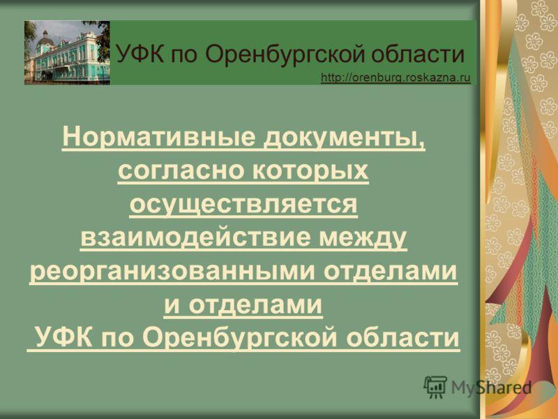 Нормативные документы, согласно которых осуществляется взаимодействие между реорганизованными отделами и отделами УФК по Оренбургской области УФК по Оренбургской области http://orenburg.roskazna.ru