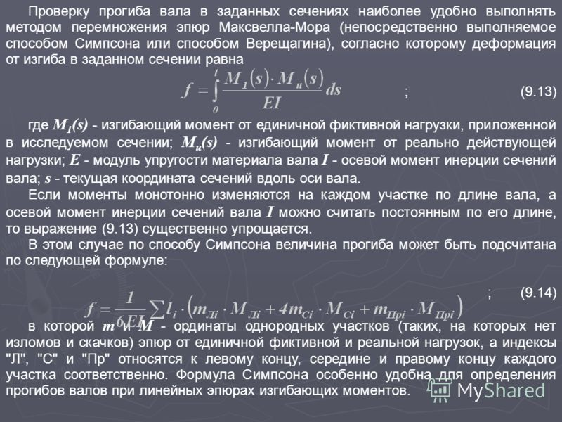 Проверку прогиба вала в заданных сечениях наиболее удобно выполнять методом перемножения эпюр Максвелла-Мора (непосредственно выполняемое способом Симпсона или способом Верещагина), согласно которому деформация от изгиба в заданном сечении равна ;(9.