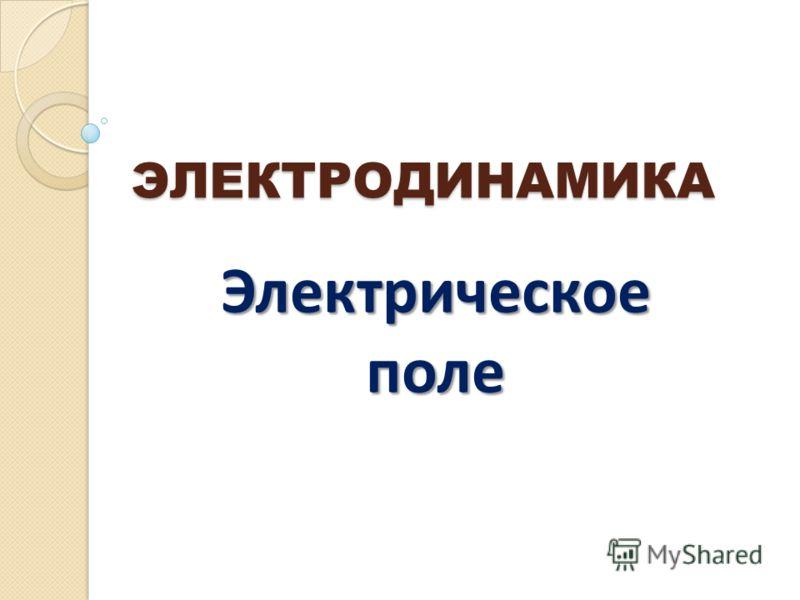 ЭЛЕКТРОДИНАМИКА Электрическое поле