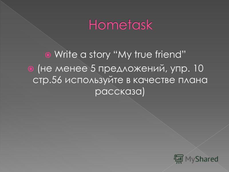 Write a story My true friend (не менее 5 предложений, упр. 10 стр.56 используйте в качестве плана рассказа)