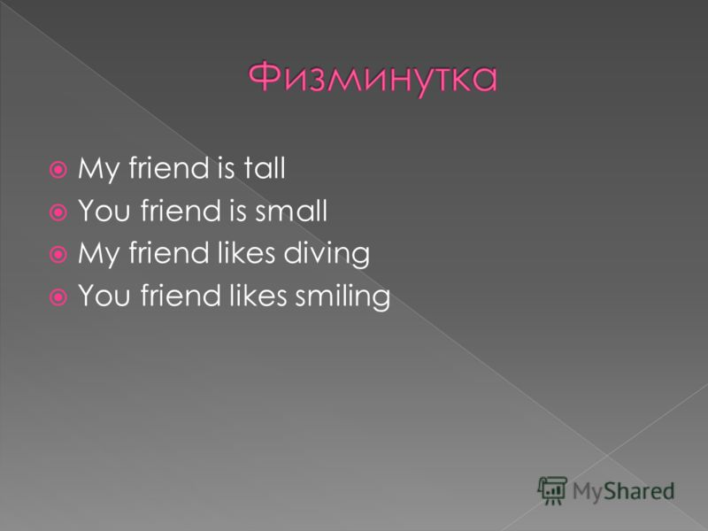 My friend is tall You friend is small My friend likes diving You friend likes smiling