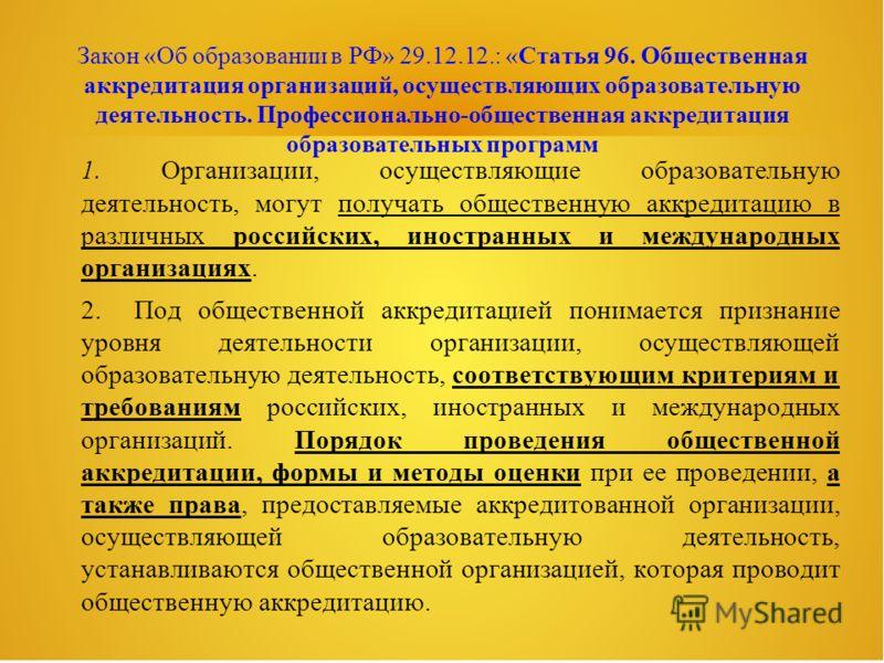 Закон «Об образовании в РФ» 29.12.12.: «Статья 96. Общественная аккредитация организаций, осуществляющих образовательную деятельность. Профессионально-общественная аккредитация образовательных программ 1. Организации, осуществляющие образовательную д