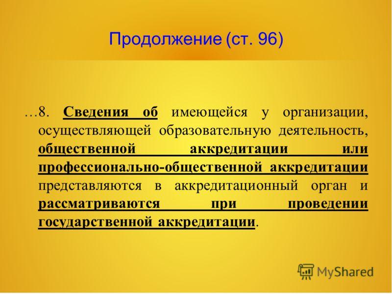 Продолжение (ст. 96) … 8. Сведения об имеющейся у организации, осуществляющей образовательную деятельность, общественной аккредитации или профессионально-общественной аккредитации представляются в аккредитационный орган и рассматриваются при проведен