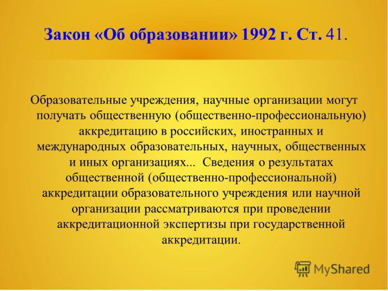 Закон «Об образовании» 1992 г. Ст. 41. Образовательные учреждения, научные организации могут получать общественную (общественно-профессиональную) аккредитацию в российских, иностранных и международных образовательных, научных, общественных и иных орг