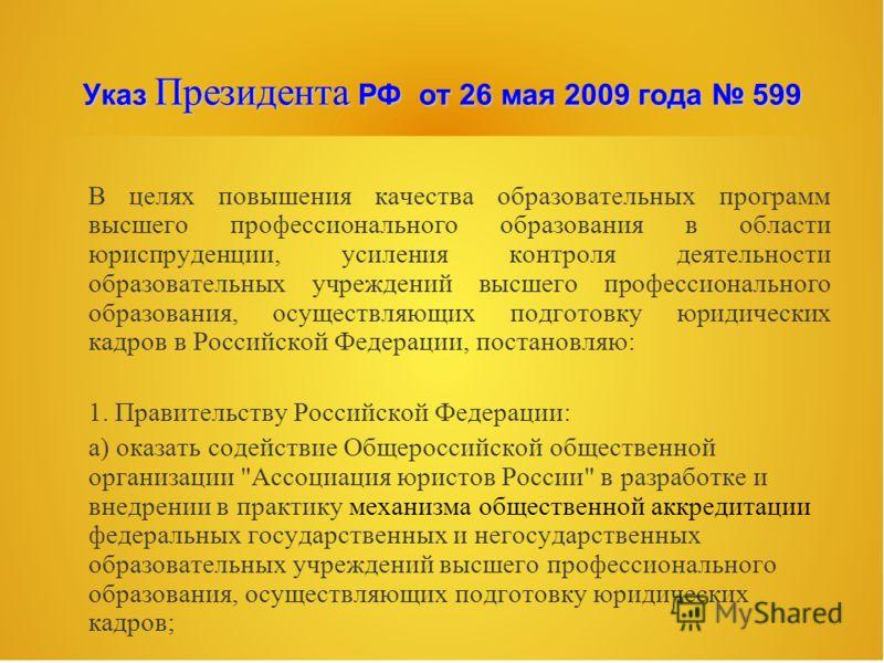 Указ Президента РФ от 26 мая 2009 года 599 В целях повышения качества образовательных программ высшего профессионального образования в области юриспруденции, усиления контроля деятельности образовательных учреждений высшего профессионального образова