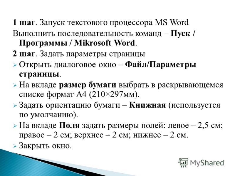 1 шаг. Запуск текстового процессора MS Word Выполнить последовательность команд – Пуск / Программы / Mikrosoft Word. 2 шаг. Задать параметры страницы Открыть диалоговое окно – Файл/Параметры страницы. На вкладе размер бумаги выбрать в раскрывающемся