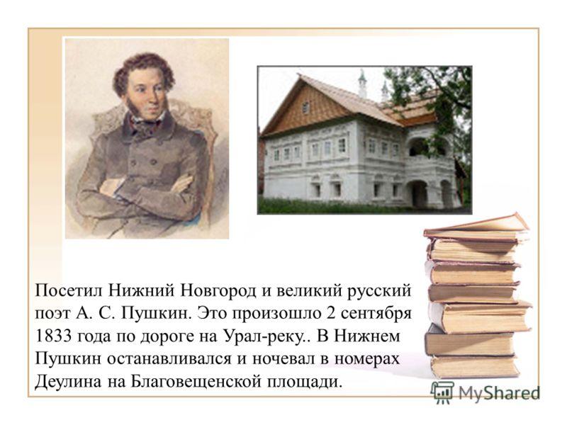 Посетил Нижний Новгород и великий русский поэт А. С. Пушкин. Это произошло 2 сентября 1833 года по дороге на Урал-реку.. В Нижнем Пушкин останавливался и ночевал в номерах Деулина на Благовещенской площади.