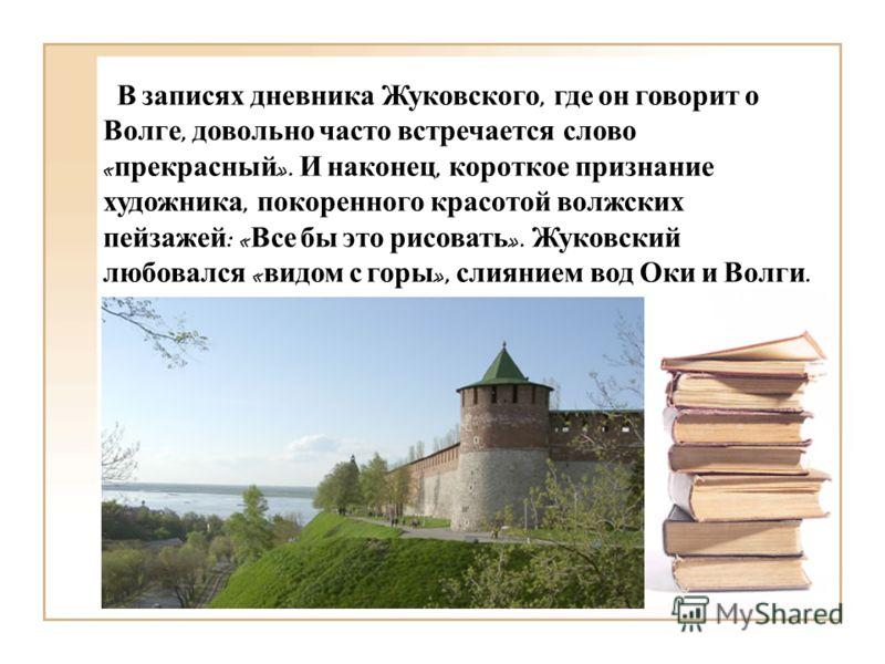 В записях дневника Жуковского, где он говорит о Волге, довольно часто встречается слово « прекрасный ». И наконец, короткое признание художника, покоренного красотой волжских пейзажей : « Все бы это рисовать ». Жуковский любовался « видом с горы », с