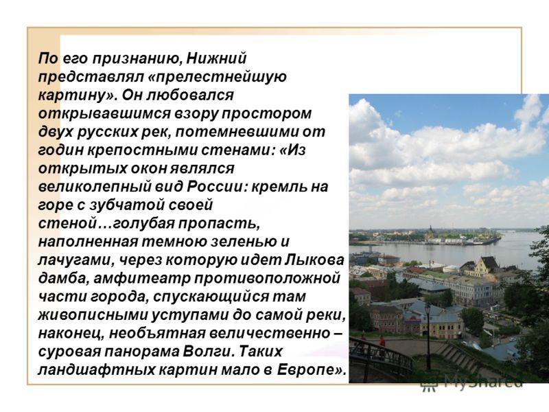 По его признанию, Нижний представлял «прелестнейшую картину». Он любовался открывавшимся взору простором двух русских рек, потемневшими от годин крепостными стенами: «Из открытых окон являлся великолепный вид России: кремль на горе с зубчатой своей с