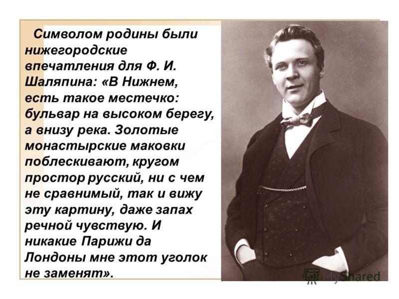 Символом родины были нижегородские впечатления для Ф. И. Шаляпина: «В Нижнем, есть такое местечко: бульвар на высоком берегу, а внизу река. Золотые монастырские маковки поблескивают, кругом простор русский, ни с чем не сравнимый, так и вижу эту карти
