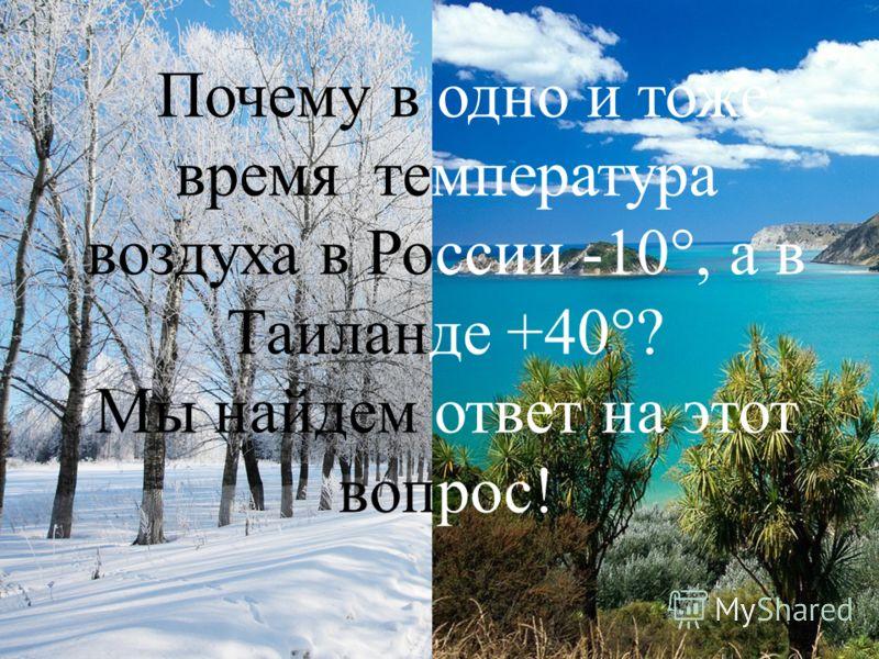 Почему в одно и тоже время температура воздуха в России -10°, а в Таиланде +40°? Мы найдем ответ на этот вопрос !
