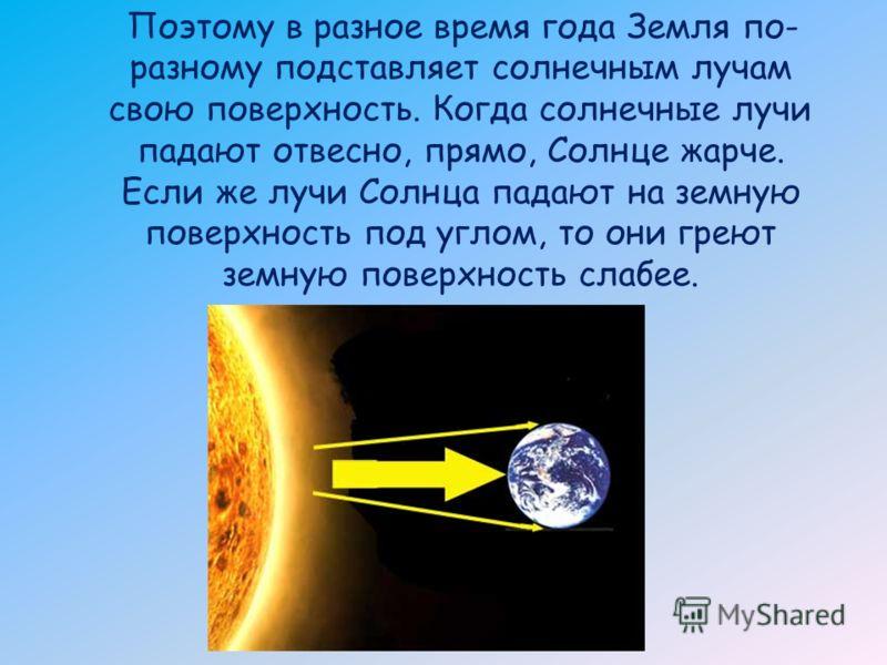 Поэтому в разное время года Земля по- разному подставляет солнечным лучам свою поверхность. Когда солнечные лучи падают отвесно, прямо, Солнце жарче. Если же лучи Солнца падают на земную поверхность под углом, то они греют земную поверхность слабее.