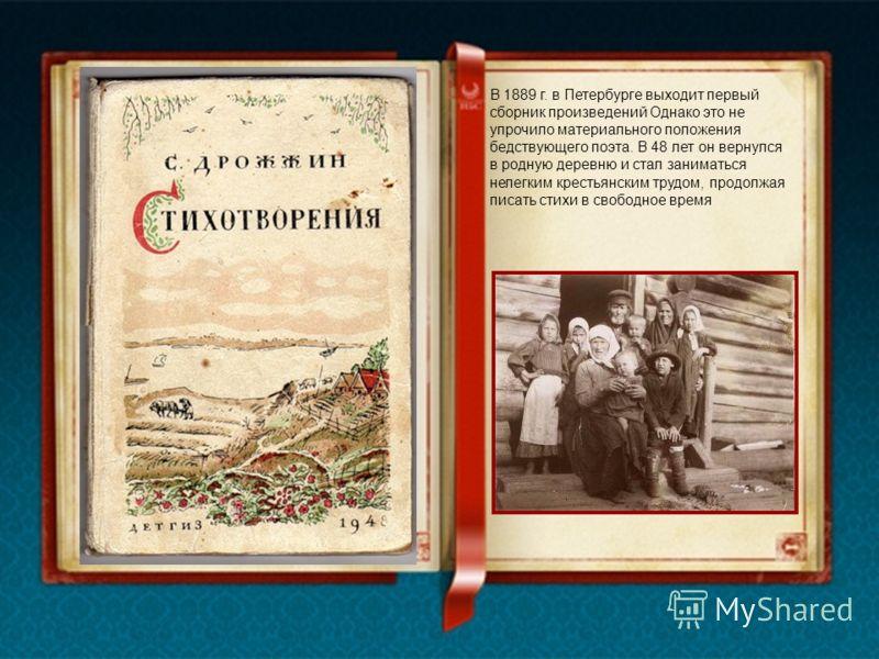В 1889 г. в Петербурге выходит первый сборник произведений Однако это не упрочило материального положения бедствующего поэта. В 48 лет он вернулся в родную деревню и стал заниматься нелегким крестьянским трудом, продолжая писать стихи в свободное вре