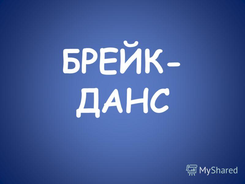 БРЕЙК- ДАНС