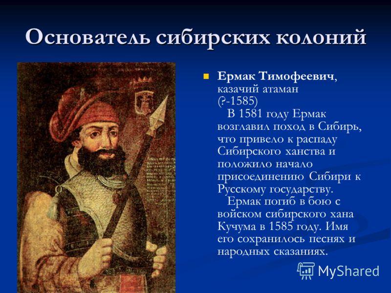 Основатель сибирских колоний Ермак Тимофеевич, казачий атаман (?-1585) В 1581 году Ермак возглавил поход в Сибирь, что привело к распаду Сибирского ханства и положило начало присоединению Сибири к Русскому государству. Ермак погиб в бою с войском сиб