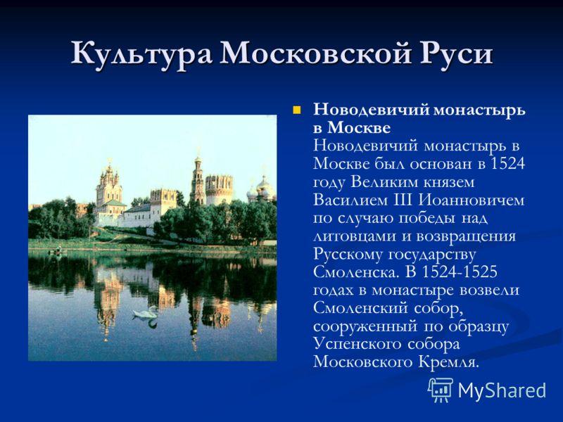 Культура Московской Руси Новодевичий монастырь в Москве Новодевичий монастырь в Москве был основан в 1524 году Великим князем Василием III Иоанновичем по случаю победы над литовцами и возвращения Русскому государству Смоленска. В 1524-1525 годах в мо