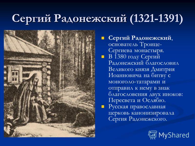 Сергий Радонежский Сергий Радонежский (1321-1391) Сергий Радонежский, основатель Троице- Сергиева монастыря. В 1380 году Сергий Радонежский благословил Великого князя Дмитрия Иоанновича на битву с моноголо-татарами и отправил к нему в знак благослове