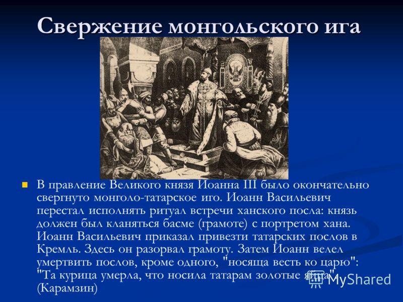 Свержение монгольского ига В правление Великого князя Иоанна III было окончательно свергнуто монголо-татарское иго. Иоанн Васильевич перестал исполнять ритуал встречи ханского посла: князь должен был кланяться басме (грамоте) с портретом хана. Иоанн