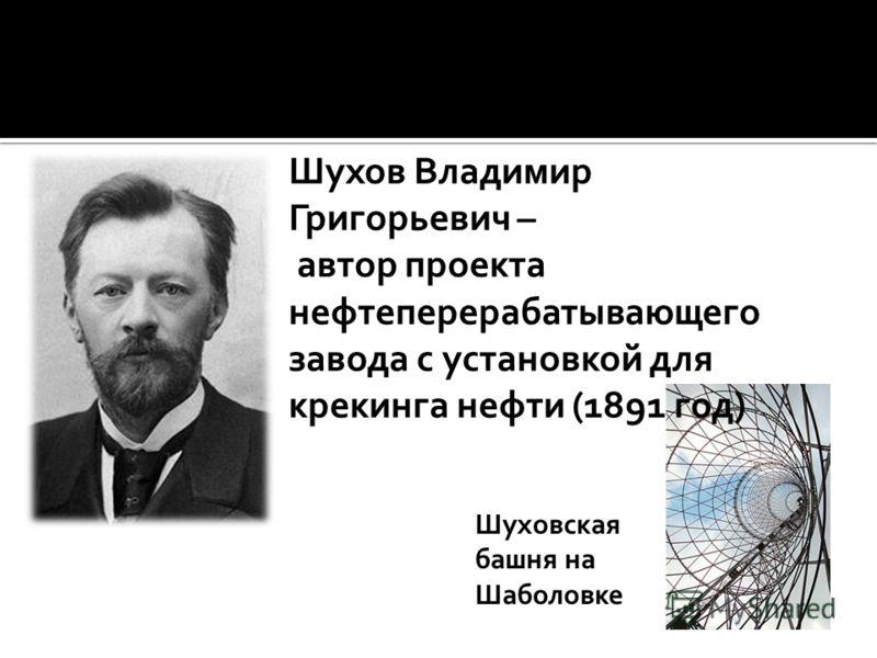 Шухов Владимир Григорьевич – автор проекта нефтеперерабатывающего завода с установкой для крекинга нефти (1891 год) Шуховская башня на Шаболовке