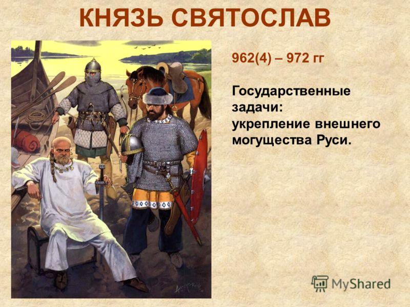 КНЯЗЬ СВЯТОСЛАВ 962(4) – 972 гг Государственные задачи: укрепление внешнего могущества Руси.