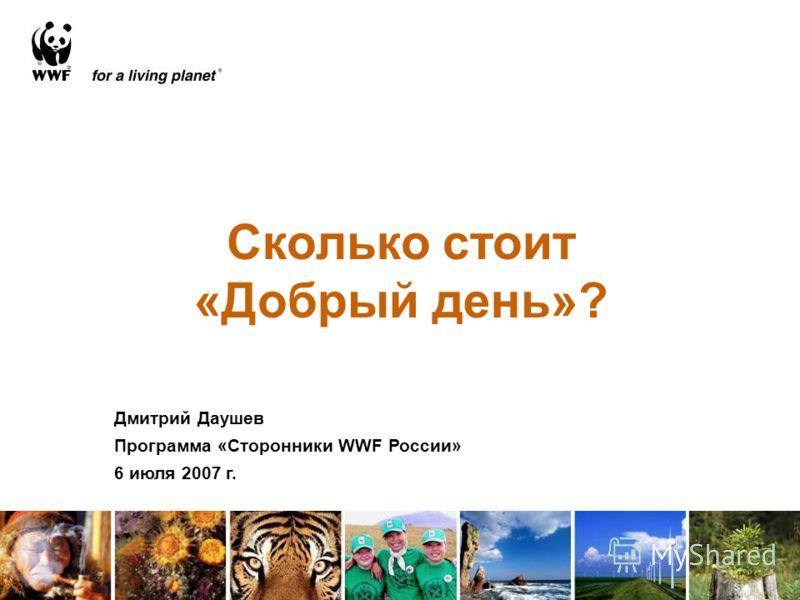 Сколько стоит «Добрый день»? Дмитрий Даушев Программа «Сторонники WWF России» 6 июля 2007 г.