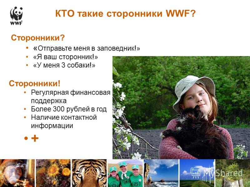 КТО такие сторонники WWF? Сторонники? « Отправьте меня в заповедник!» «Я ваш сторонник!» «У меня 3 собаки!» Сторонники! Регулярная финансовая поддержка Более 300 рублей в год Наличие контактной информации +