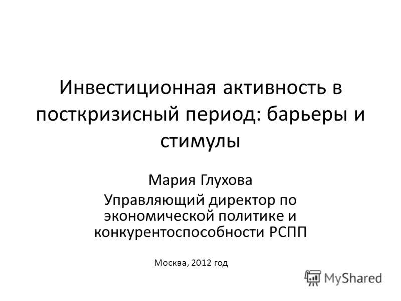 Инвестиционная активность в посткризисный период: барьеры и стимулы Мария Глухова Управляющий директор по экономической политике и конкурентоспособности РСПП Москва, 2012 год