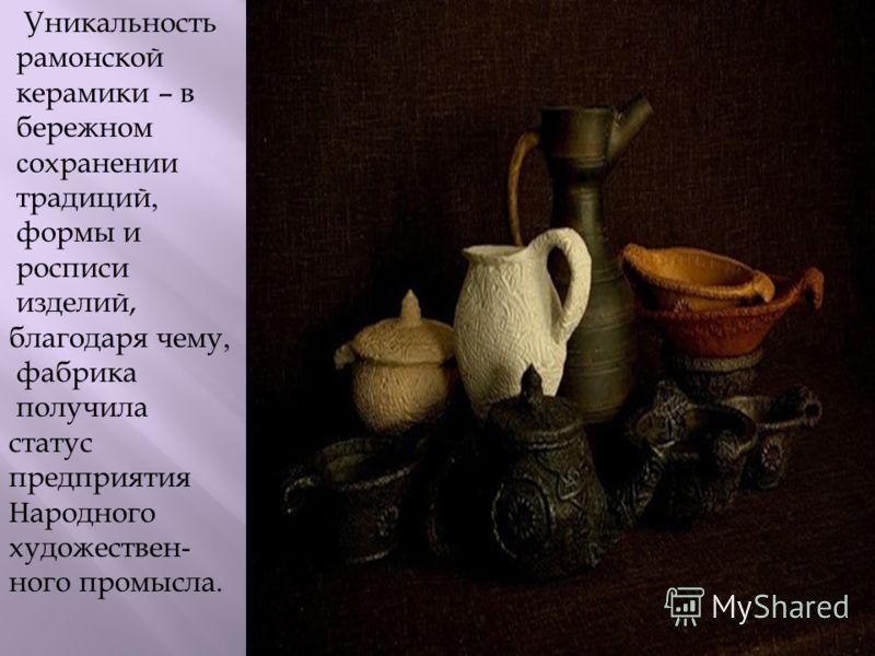 Уникальность рамонской керамики – в бережном сохранении традиций, формы и росписи изделий, благодаря чему, фабрика получила статус предприятия Народного художествен - ного промысла.