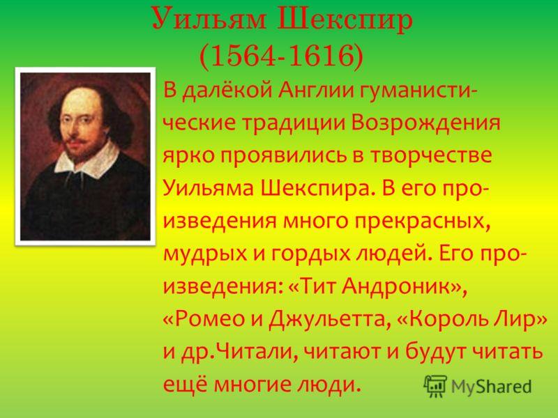Уильям Шекспир (1564-1616) В далёкой Англии гуманисти- ческие традиции Возрождения ярко проявились в творчестве Уильяма Шекспира. В его про- изведения много прекрасных, мудрых и гордых людей. Его про- изведения: «Тит Андроник», «Ромео и Джульетта, «К