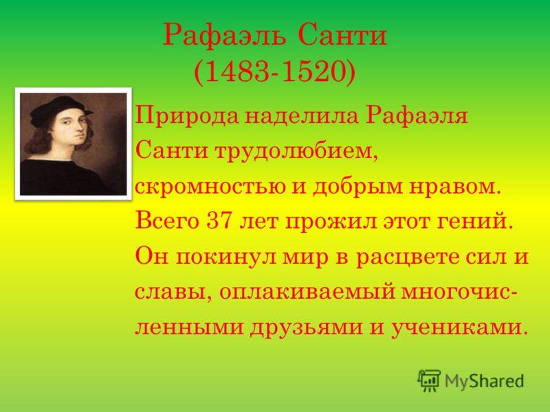 Рафаэль Санти (1483-1520) Природа наделила Рафаэля Санти трудолюбием, скромностью и добрым нравом. Всего 37 лет прожил этот гений. Он покинул мир в расцвете сил и славы, оплакиваемый многочис- ленными друзьями и учениками.