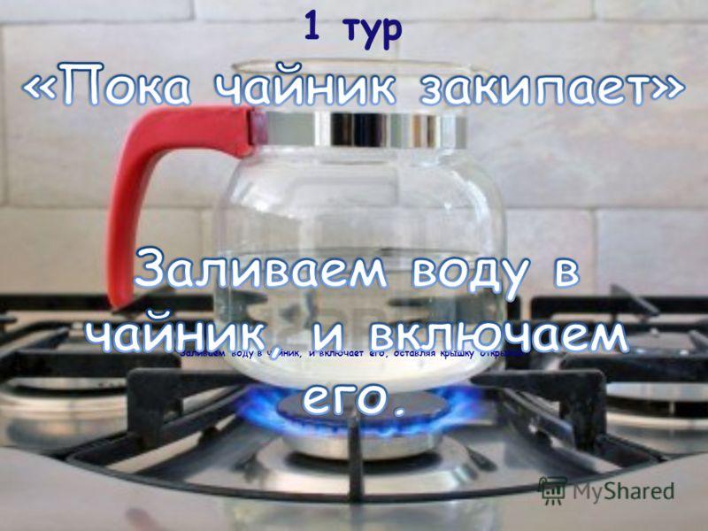 1 тур Заливаем воду в чайник, и включает его, оставляя крышку открытой.