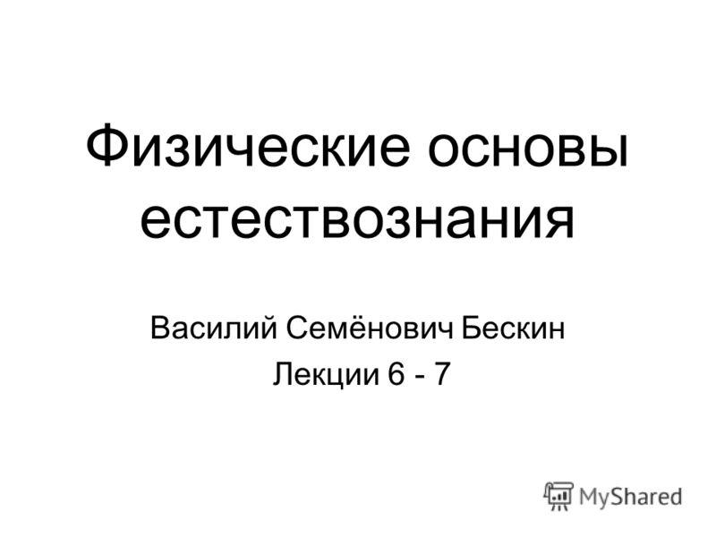 Физические основы естествознания Василий Семёнович Бескин Лекции 6 - 7