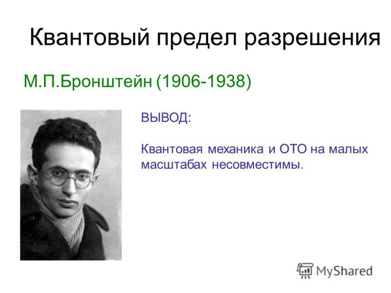 Квантовый предел разрешения М.П.Бронштейн (1906-1938) ВЫВОД: Квантовая механика и ОТО на малых масштабах несовместимы.