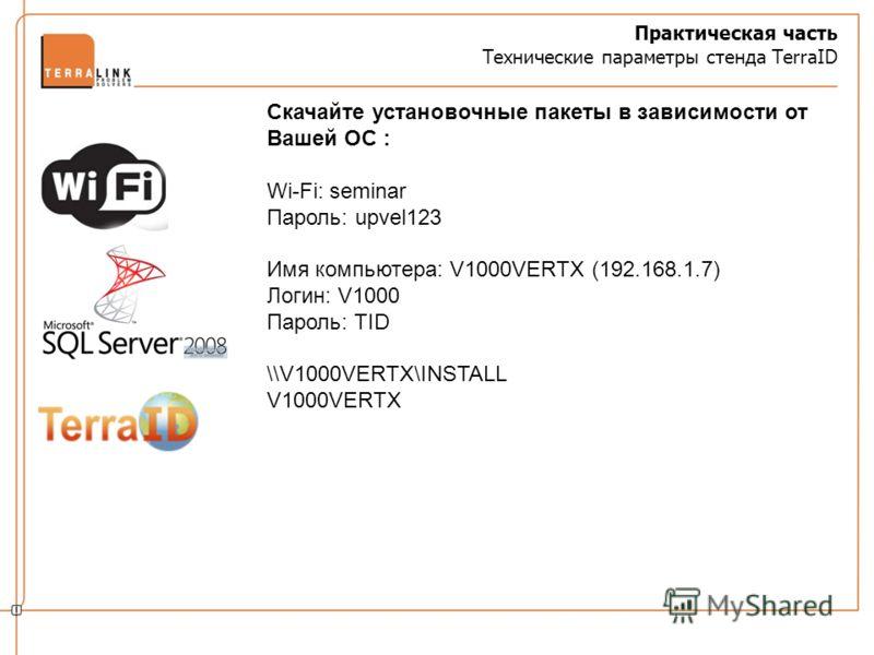 Практическая часть Технические параметры стенда TerraID Скачайте установочные пакеты в зависимости от Вашей ОС : Wi-Fi: seminar Пароль: upvel123 Имя компьютера: V1000VERTX (192.168.1.7) Логин: V1000 Пароль: TID \\V1000VERTX\INSTALL V1000VERTX