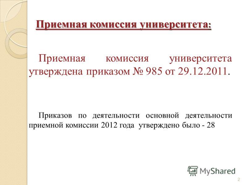 Приемная комиссия университета : Приемная комиссия университета утверждена приказом 985 от 29.12.2011. Приказов по деятельности основной деятельности приемной комиссии 2012 года утверждено было - 28 2