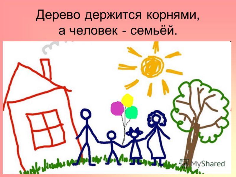 Дерево держится корнями, а человек - семьёй.